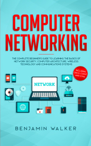 Computer Networking - The Complete Beginner's Guide to Learning the Basics of Netw...
