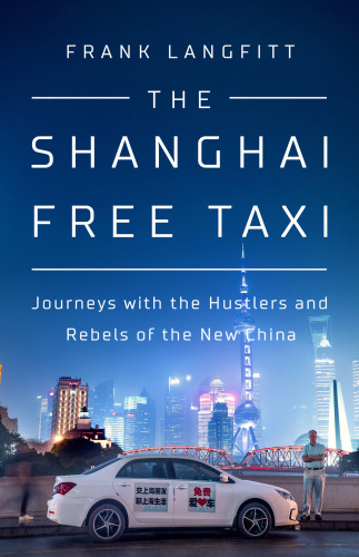 The Shanghai Free Taxi Journeys with the Hustlers and Rebels of the New China by Frank Langfitt