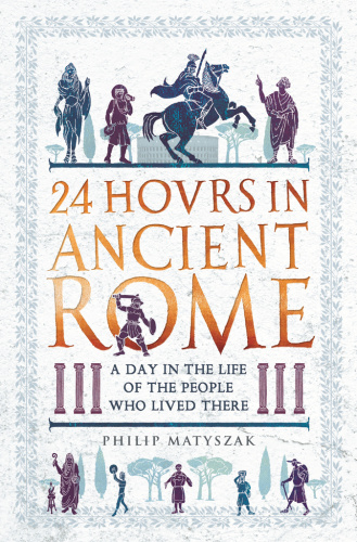 24 Hours in Ancient Rome A Day in the Life of the People Who Lived There   Philip ...
