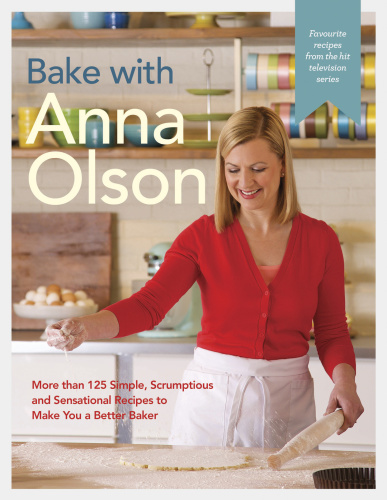 Bake with Anna Olson   More than 125 Simple, Scrumptious and Sensational Recipes