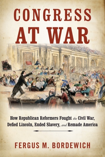 Congress at War  How Republican Reformers Fought the Civil War, Defied Lincoln, En...