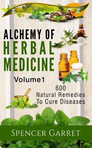 Alchemy of Herbal Medicine, Vol 1 - 600 Natural Remedies to Cure Diseases