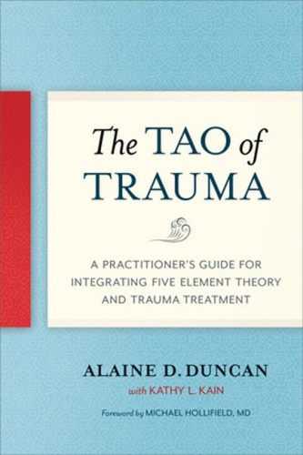 Tao of Trauma A Practitioner s Guide for Integrating Five Element Theory and Tra
