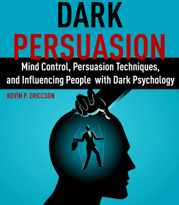 Dark Persuasion Mind Control, Persuasion Techniques, and Influencing People with D...