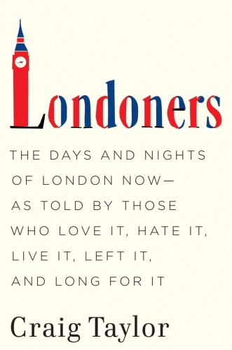 Londoners The Days and Nights of London Now  As Told by Those Who Love It, Hate It...