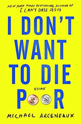 I Don't Want to Die Poor  Essays by Michael Arceneaux AZW3