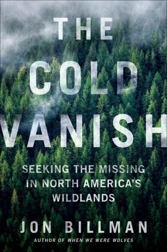 The Cold Vanish  Seeking the Missing in North America's Wildlands by Jon Billman