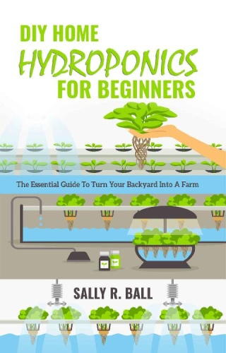 DIY Home Hydroponics For Beginners - The Essential Guide To Turn Your Backyard Into A Farm