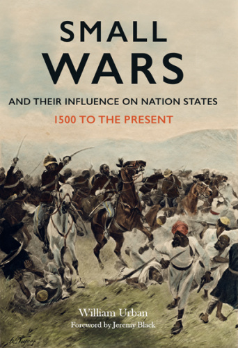 Small Wars and their Influence on Nation States 1500 to the Present   William L Urban