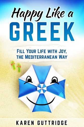 Happy Like a Greek   Fill Your Life with Joy, the Mediterranean Way