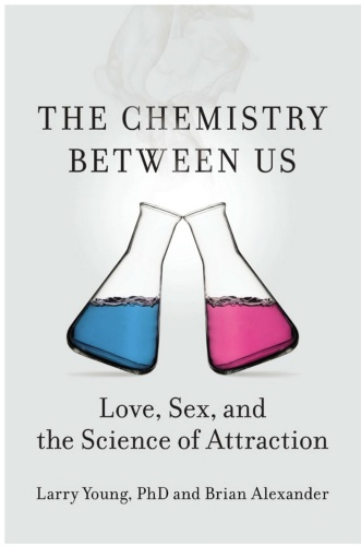 The Chemistry Between Us Love, Sex, and the Science of Attraction by Larry Young, Brian Alexander