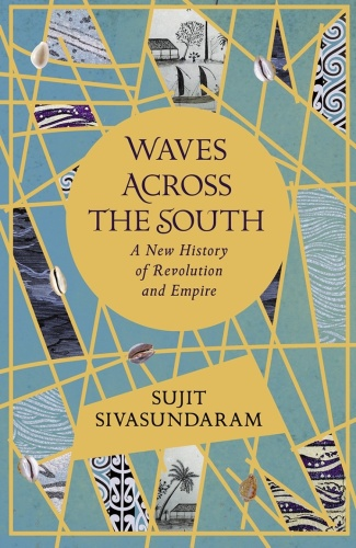 Waves Across the South  A New History of Revolution and Empire by Sujit Sivasundaram