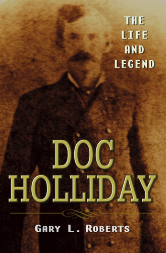 Doc Holliday  The Life and Legend by Gary L  Roberts