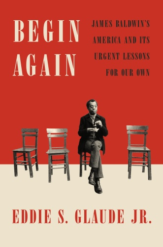 Begin Again  James Baldwin's America and Its Urgent Lessons for Our Own by Eddie S  Glaude Jr