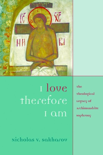 I Love, Therefore I Am The Theological Legacy of Archimandrite Sophrony
