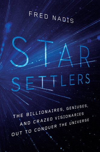 Star Settlers  The Billionaires, Geniuses, and Crazed Visionaries Out to Conquer the Universe by ...