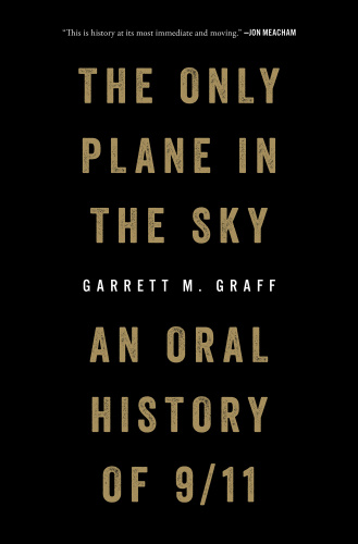 The Only Plane in the Sky An Oral History of September 11, 2001 by Garrett M Graff