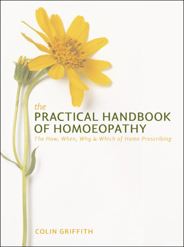 The Practical Handbook of Homeopathy - The How, When, Why and Which of Home Prescr...