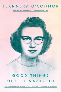Good Things Out of Nazareth- The Uncollected Letters of Flannery O'Connor and Friends