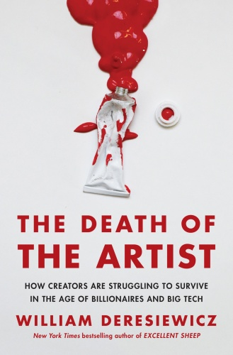The Death of the Artist  How Creators Are Struggling to Survive in the Age of Billionaires and Bi...