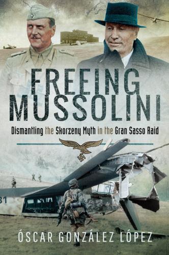 Freeing Mussolini  Dismantling the Skorzeny Myth in the Gran Sasso Raid