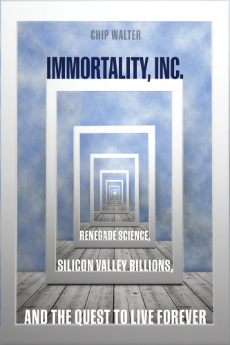 Immortality, Inc  by Chip Walter