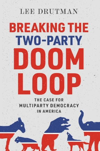 Breaking the Two-Party Doom Loop  The Case for Multiparty Democracy in America by Lee Drutman