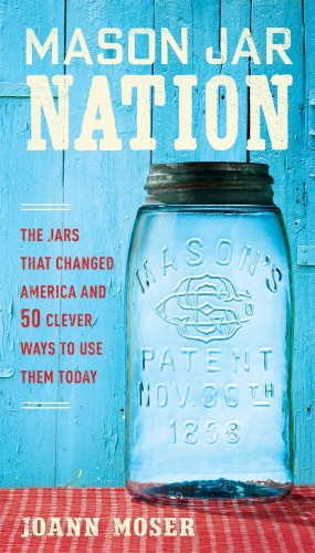 Mason Jar Nation   The Jars that Changed America and 50 Clever Ways to Use Them Today