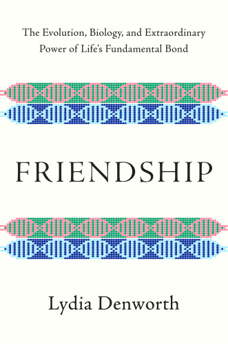 Friendship  The Evolution, Biology, and Extraordinary Power of Life's Fundamental ...