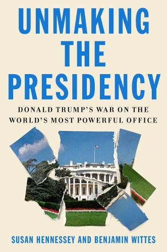 Unmaking the Presidency by Susan Hennessey, Benjamin Wittes