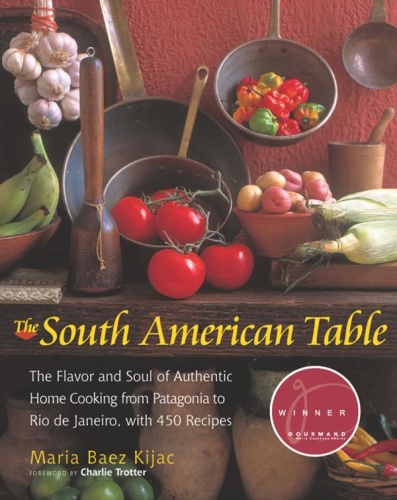 The South American Table   The Flavor and Soul of Authentic Home Cooking from Pata...