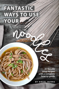 Fantastic Ways to Use Your Noodles 30 Noodle Soup Recipes with A Complete How-To G...