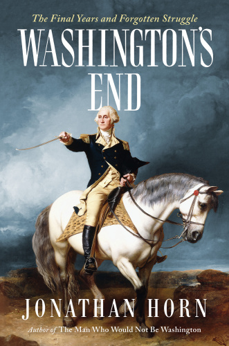 Washington's End  The Final Years and Forgotten Struggle by Jonathan Horn