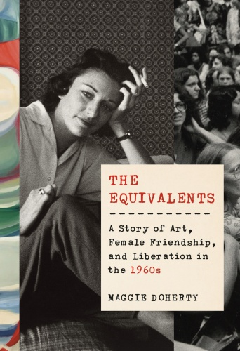 The Equivalents  A Story of Art, Female Friendship, and Liberation in the 1960s by Maggie Doherty