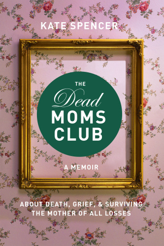 The Dead Moms Club  A Memoir about Death, Grief, and Surviving the Mother of All Losses by Kate S...