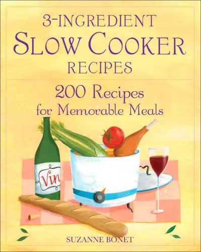 3 Ingredient Slow Cooker Recipes 200 Recipes for Memorable Meals