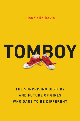 Tomboy  The Surprising History and Future of Girls Who Dare to Be Different by Lisa Selin Davis