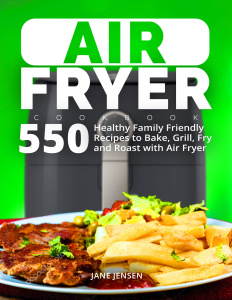 Air Fryer Cookbook 550 Healthy Family Friendly Recipes to Bake, Grill, Fry and Roa...