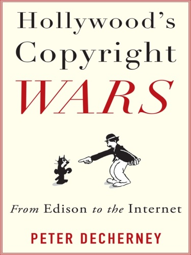 Hollywood's Copyright Wars From Edison to the Internet
