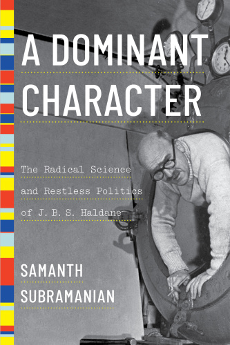 A Dominant Character  The Radical Science and Restless Politics of J  B  S  Haldane by Samanth Su...