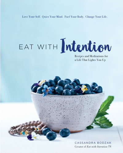 Eat With Intention Recipes and Meditations for a Life that Lights You Up