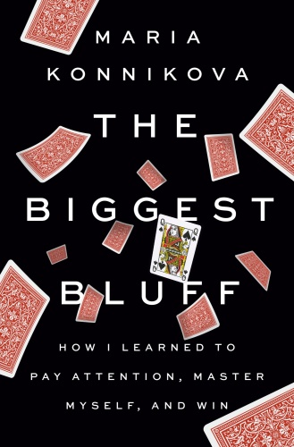 The Biggest Bluff  How I Learned to Pay Attention, Master Myself, and Win by Maria Konnikova