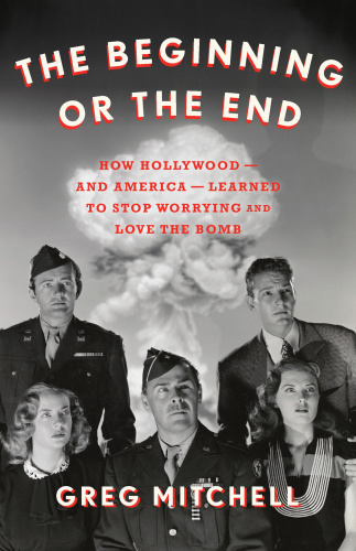 The Beginning or the End How Hollywood―and America―Learned to Stop Worrying and Love the Bomb by...
