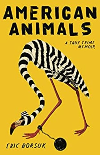 American Animals  A True Crime Memoir by Eric Borsuk