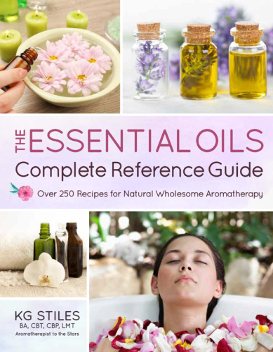 The Essential Oils Complete Reference Guide   Over 250 Recipes for Natural Whole