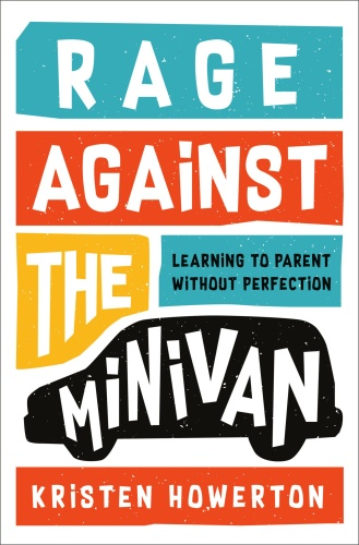Rage Against the Minivan  Learning to Parent Without Perfection by Kristen Howerton