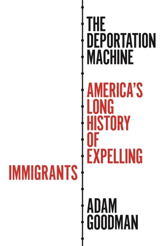 The Deportation Machine  America's Long History of Expelling Immigrants by Adam Goodman