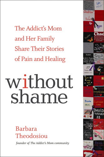 Without Shame  The Addict's Mom and Her Family Share Their Stories of Pain and Hea...
