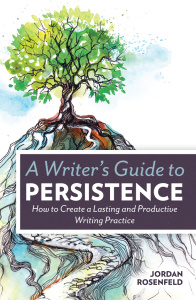 A Writer's Guide To Persistence - How to Create a Lasting and Productive Writing P...