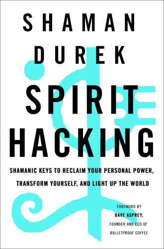 Spirit Hacking  Six Shamanic Keys to Reclaim Your Personal Power by Shaman Durek